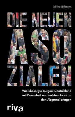 """""""Die neuen Asozialen. Wie """"besorgte B�rger"""" Deutschland mit Dummheit und rechtem Hass an den Abgrund bringen"""" ist am 5. Dezember 2015 erschienen"""
